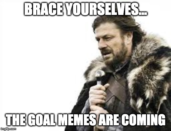 """brace yourselves, goal memes are coming"""
